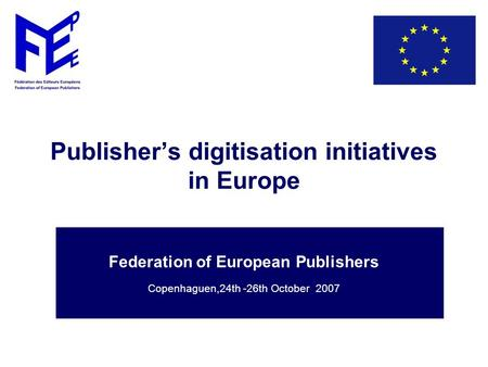 Publisher's digitisation initiatives in Europe Federation of European Publishers Copenhaguen,24th -26th October 2007.