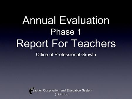 Annual Evaluation Phase 1 Report For Teachers Office of Professional Growth Teacher Observation and Evaluation System (T.O.E.S.)