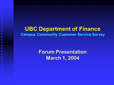 UBC Department of Finance Campus Community Customer Service Survey Forum Presentation March 1, 2004.
