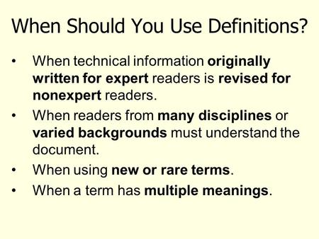 When Should You Use Definitions? When technical information originally written for expert readers is revised for nonexpert readers. When readers from many.