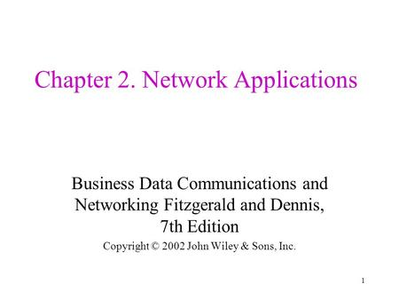 1 Chapter 2. Network Applications Business Data Communications and Networking Fitzgerald and Dennis, 7th Edition Copyright © 2002 John Wiley & Sons, Inc.