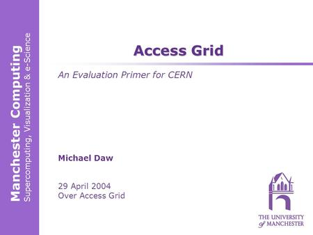 Manchester Computing Supercomputing, Visualization & e-Science Michael Daw 29 April 2004 Over Access Grid Access Grid An Evaluation Primer for CERN.