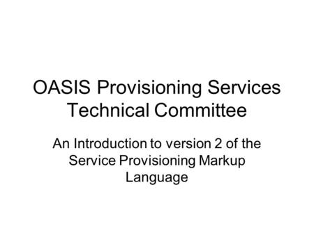 OASIS Provisioning Services Technical Committee An Introduction to version 2 of the Service Provisioning Markup Language.