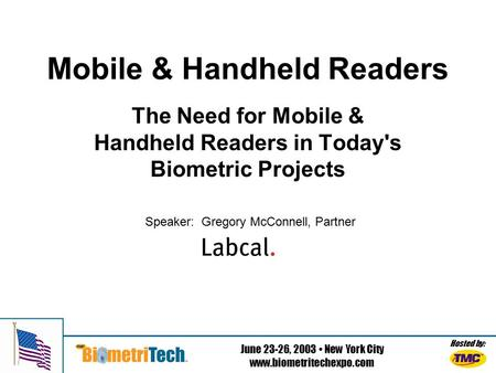 Hosted by: June 23-26, 2003 New York City www.biometritechexpo.com Mobile & Handheld Readers The Need for Mobile & Handheld Readers in Today's Biometric.