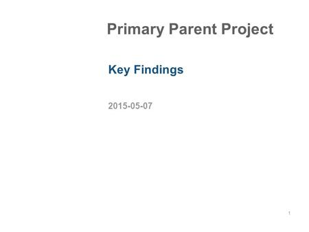 2015-05-07 1 Primary Parent Project Key Findings.