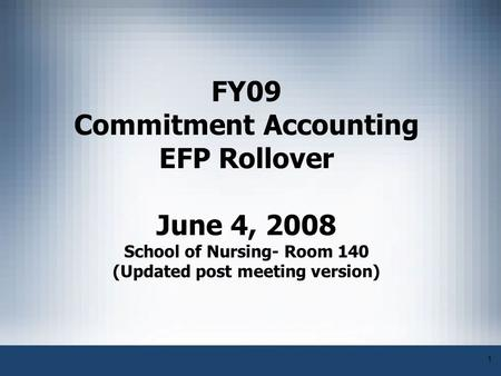 1 FY09 Commitment Accounting EFP Rollover June 4, 2008 School of Nursing- Room 140 (Updated post meeting version)