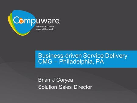 Business-driven Service Delivery CMG – Philadelphia, PA Brian J Coryea Solution Sales Director.