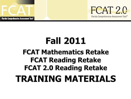 Fall 2011 FCAT Mathematics Retake FCAT Reading Retake FCAT 2.0 Reading Retake TRAINING MATERIALS.