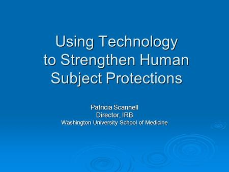 Using Technology to Strengthen Human Subject Protections Patricia Scannell Director, IRB Washington University School of Medicine.