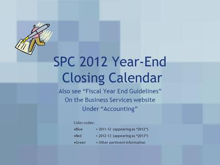 "SPC 2012 Year-End Closing Calendar Also see ""Fiscal Year End Guidelines"" On the Business Services website Under ""Accounting"" Color codes: Blue= 2011-12."