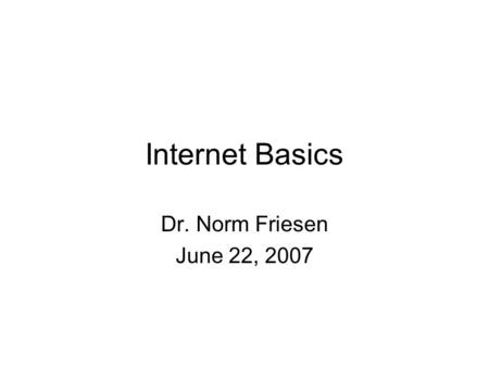 Internet Basics Dr. Norm Friesen June 22, 2007. Questions What is the Internet? What is the Web? How are they different? How do they work? How do they.