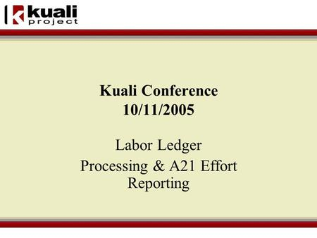 Kuali Conference 10/11/2005 Labor Ledger Processing & A21 Effort Reporting.