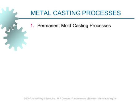 METAL CASTING PROCESSES 1.Permanent Mold Casting Processes ©2007 John Wiley & Sons, Inc. M P Groover, Fundamentals of Modern Manufacturing 3/e.