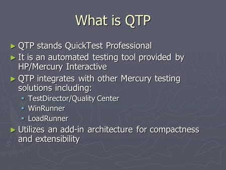 What is QTP ► QTP stands QuickTest Professional ► It is an automated testing tool provided by HP/Mercury Interactive ► QTP integrates with other Mercury.