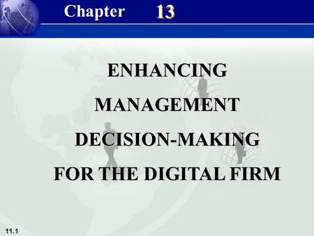 11.1 Management Information Systems 8/e Chapter 13 Enhancing Management Decision-Making for the Digital Firm 13 ENHANCINGMANAGEMENTDECISION-MAKING FOR.