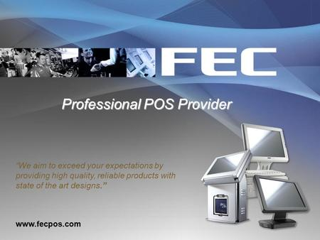 "Professional POS Provider Professional POS Provider www.fecpos.com ""We aim to exceed your expectations by providing high quality, reliable products with."