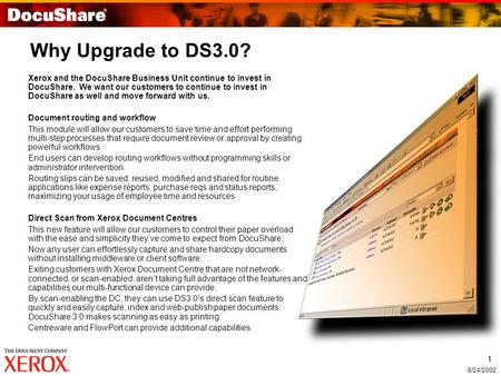 1 8/24/2002 Why Upgrade to DS3.0? Xerox and the DocuShare Business Unit continue to invest in DocuShare. We want our customers to continue to invest in.