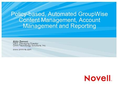 Policy-based, Automated GroupWise Content Management, Account Management and Reporting Aldo Zanoni CEO, Managing Director Omni Technology Solutions, Inc.
