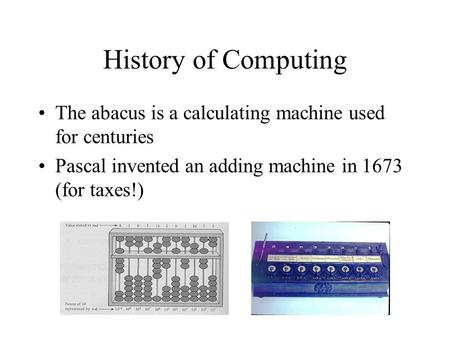 History of Computing The abacus is a calculating machine used for centuries Pascal invented an adding machine in 1673 (for taxes!)