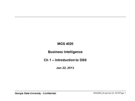 MGS4020_02.ppt/Jan 22, 2013/Page 1 Georgia State University - Confidential MGS 4020 Business Intelligence Ch 1 – Introduction to DSS Jan 22, 2013.