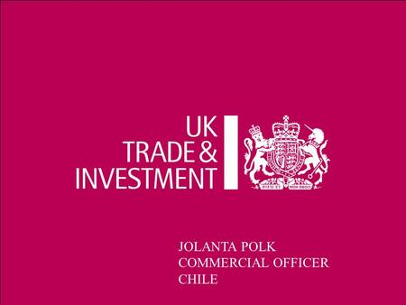 13/09/2015 Presentation title UNCLASSIFIED 1 JOLANTA POLK COMMERCIAL OFFICER CHILE.