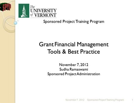 Sponsored Project Training Program Grant Financial Management Tools & Best Practice November 7, 2012 Sudha Ramaswami Sponsored Project Administration Sponsored.