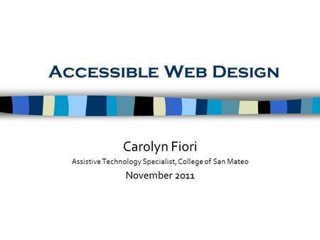 Accessible Web Design Carolyn Fiori Assistive Technology Specialist, College of San Mateo November 2011.