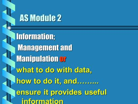 AS Module 2 Information; Management and Management and Manipulation or what to do with data, how to do it, and……... ensure it provides useful information.