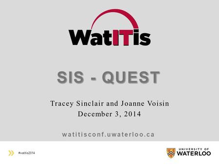 #watitis2014 watitisconf.uwaterloo.ca Tracey Sinclair and Joanne Voisin December 3, 2014.
