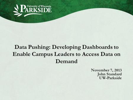 Data Pushing: Developing Dashboards to Enable Campus Leaders to Access Data on Demand November 7, 2013 John Standard UW-Parkside.
