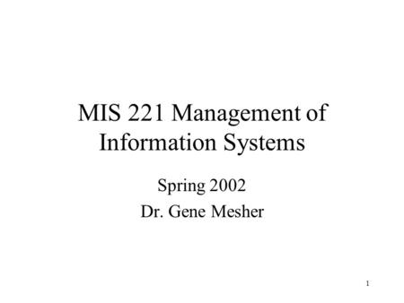 1 MIS 221 Management of Information Systems Spring 2002 Dr. Gene Mesher.