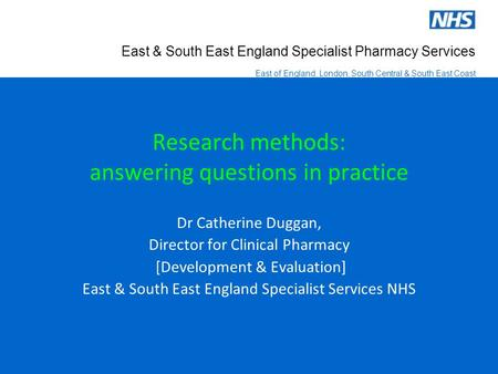 East & South East England Specialist Pharmacy Services East of England, London, South Central & South East Coast Research methods: answering questions.