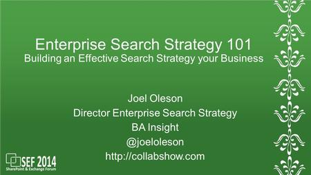 Enterprise Search Strategy 101 Building an Effective Search Strategy your Business Joel Oleson Director Enterprise Search Strategy BA