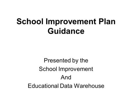 School Improvement Plan Guidance Presented by the School Improvement And Educational Data Warehouse.