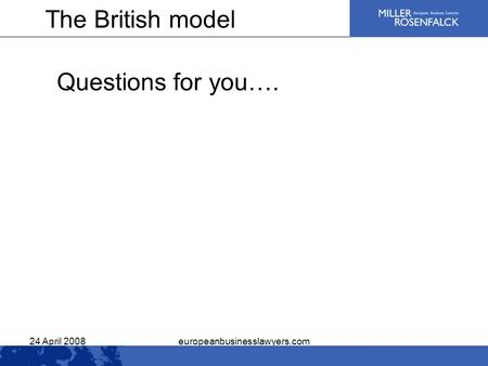 24 April 2008europeanbusinesslawyers.com Questions for you…. The British model.