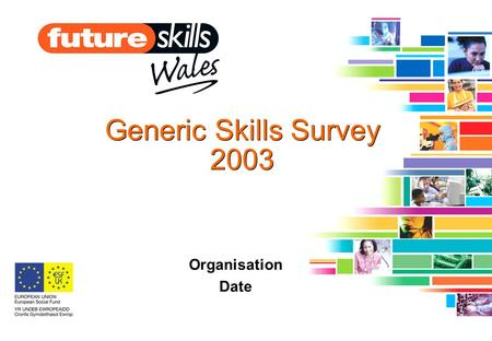 Generic Skills Survey 2003 Organisation Date. Presentation overview Project Outputs Employer Evidence –Skills needed –Attitudes to skills –Training behaviour.