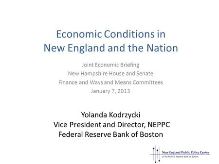 Economic Conditions in New England and the Nation Yolanda Kodrzycki Vice President and Director, NEPPC Federal Reserve Bank of Boston Joint Economic Briefing.