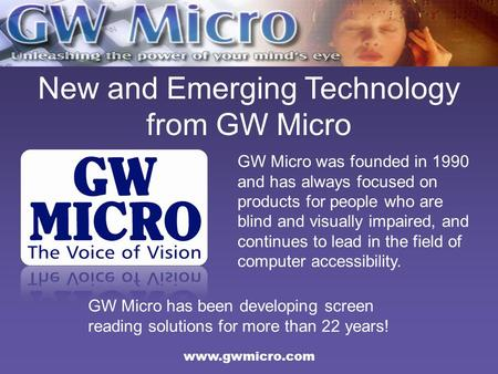 New and Emerging Technology from GW Micro GW Micro was founded in 1990 and has always focused on products for people who are blind and visually impaired,