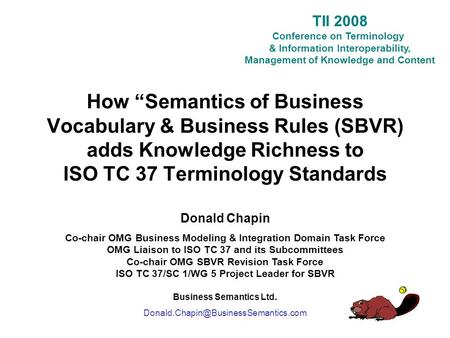 "TII 2008 Conference on Terminology & Information Interoperability, Management of Knowledge and Content How ""Semantics of Business Vocabulary & Business."