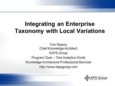 Integrating an Enterprise Taxonomy with Local Variations Tom Reamy Chief Knowledge Architect KAPS Group Program Chair – Text Analytics World Knowledge.