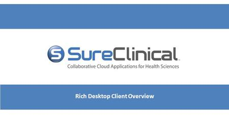 Rich Desktop Client Overview. Rich Desktop Client - Overview After you download and install SureClinical eTMF (through a link sent in the account activation.