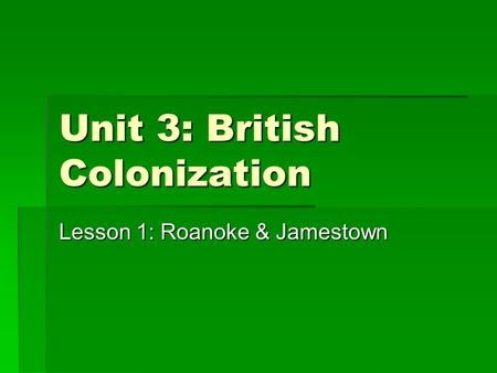 Unit 3: British Colonization Lesson 1: Roanoke & Jamestown.