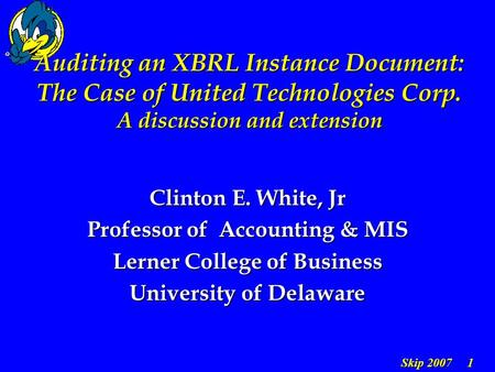 Skip 2007 1 Auditing an XBRL Instance Document: The Case of United Technologies Corp. A discussion and extension Clinton E. White, Jr Professor of Accounting.