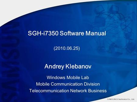 SAMSUNG Electronics Co., Ltd. SGH-i7350 Software Manual (2010.06.25) Andrey Klebanov Windows Mobile Lab Mobile Communication Division Telecommunication.
