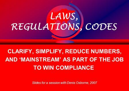 LAWS, REGULATIONS, CODES CLARIFY, SIMPLIFY, REDUCE NUMBERS, AND 'MAINSTREAM' AS PART OF THE JOB TO WIN COMPLIANCE Slides for a session with Denis Osborne,