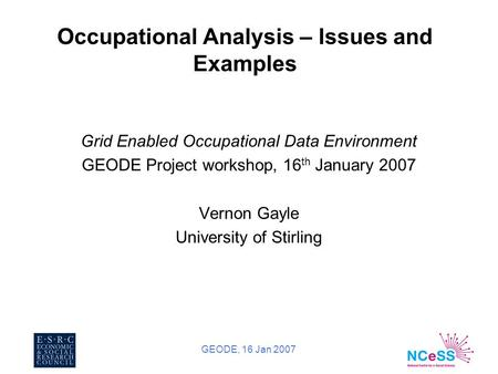 GEODE, 16 Jan 2007 Occupational Analysis – Issues and Examples Grid Enabled Occupational Data Environment GEODE Project workshop, 16 th January 2007 Vernon.