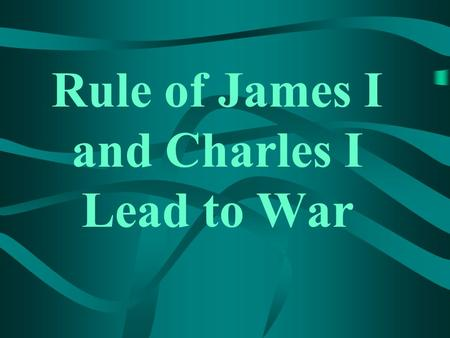 Rule of James I and Charles I Lead to War The Stuart Monarchy.