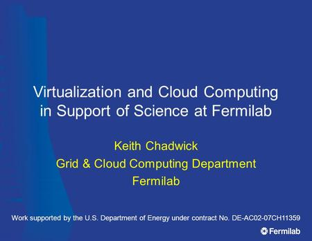 Virtualization and Cloud Computing in Support of Science at Fermilab Keith Chadwick Grid & Cloud Computing Department Fermilab Work supported by the U.S.