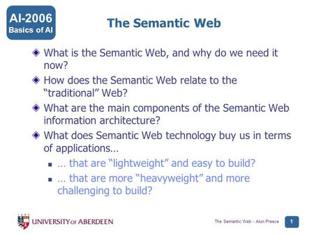 AI-2006 Basics of AI The Semantic Web - Alun Preece 1 The Semantic Web What is the Semantic Web, and why do we need it now? How does the Semantic Web relate.