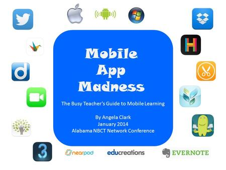 Mobile App Madness The Busy Teacher's Guide to Mobile Learning By Angela Clark January 2014 Alabama NBCT Network Conference.